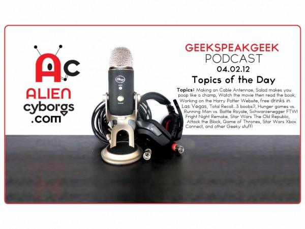 "AlienCyborgs ""GeekSpeakGeek Podcast"" 04.02.12 – Salad makes you poop."