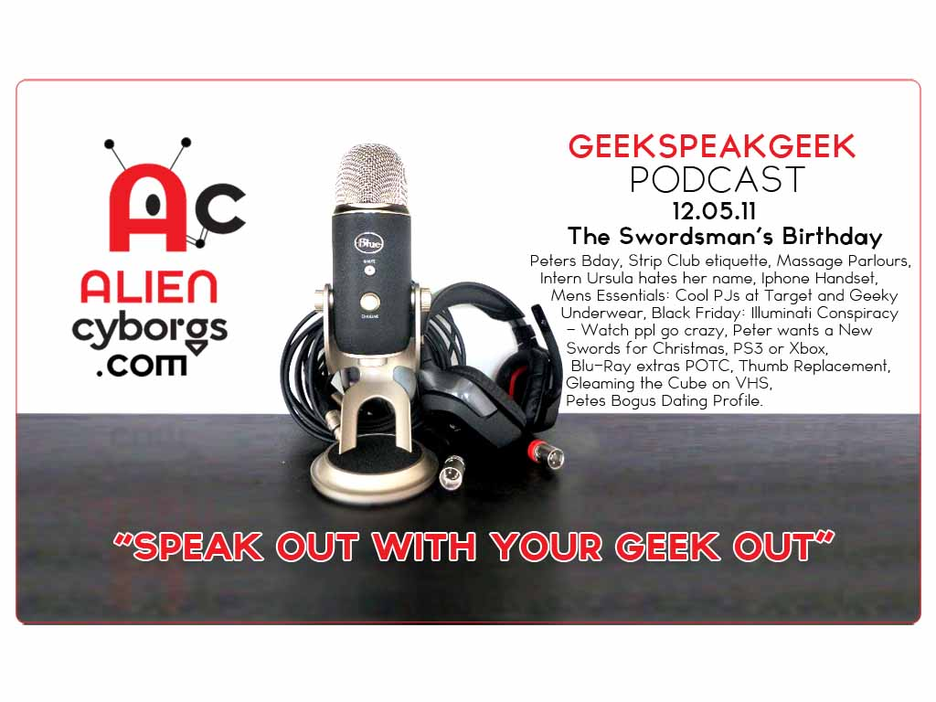 "AlienCyborgs ""GeekSpeakGeek Podcast"" 12.05.11 Peter's Bday"